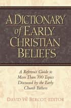 Dictionary of Early Christian Beliefs ebook by Bercot, David W.