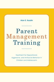 Parent Management Training - Treatment for Oppositional, Aggressive, and Antisocial Behavior in Children and Adolescents ebook by Alan E Kazdin