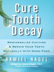 Cure Tooth Decay: Remineralize Cavities and Repair Your Teeth Naturally with Good Food [Second Edition] ebook by Ramiel Nagel, Timothy Gallagher D.D.S.