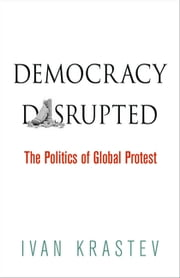 Democracy Disrupted - The Politics of Global Protest ebook by Ivan Krastev