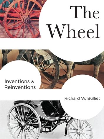 The Wheel - Inventions and Reinventions ebook by Richard Bulliet