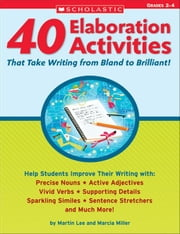 40 Elaboration Activities That Take Writing From Bland to Brilliant! Grades 2-4 ebook by Lee, Martin