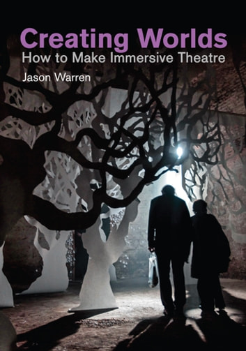 Creating Worlds - How to Make Immersive Theatre ebook by Jason Warren