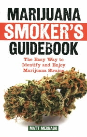 Marijuana Smoker's Guidebook - The Easy Way to Identify and Enjoy Marijuana Strains ebook by Matt Mernagh