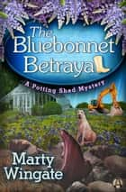 The Bluebonnet Betrayal - A Potting Shed Mystery ebook by Marty Wingate
