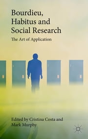 Bourdieu, Habitus and Social Research - The Art of Application ebook by Dr. Cristina Costa,Dr. Mark Murphy
