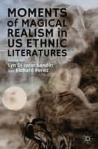 Moments of Magical Realism in US Ethnic Literatures ebook by Lyn Di Iorio Sandín, R. Perez