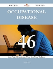 Occupational disease 46 Success Secrets - 46 Most Asked Questions On Occupational disease - What You Need To Know ebook by Michael Hill