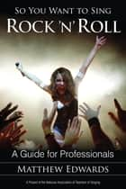 So You Want to Sing Rock 'n' Roll - A Guide for Professionals ebook by Matthew Edwards