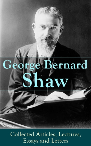 George Bernard Shaw: Collected Articles, Lectures, Essays and Letters - Thoughts and Studies from the Renowned Dramaturge and Author of Mrs. Warren's Profession, Pygmalion, Arms and The Man, Saint Joan, Caesar and Cleopatra, Androcles And The Lion ebook by George Bernard Shaw