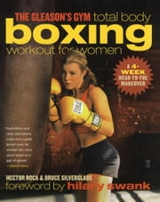 The Gleason's Gym Total Body Boxing Workout for Women - A 4-Week Head-to-Toe Makeover ebook by Hector Roca,Bruce Silverglade,Hilary Swank