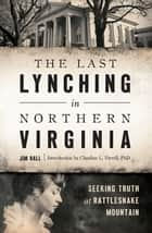 The Last Lynching in Northern Virginia - Seeking Truth at Rattlesnake Mountain ebook by Jim Hall, PhD Claudine L Ferrell