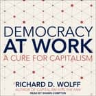 Democracy at Work - A Cure for Capitalism audiobook by Richard D. Wolff