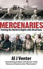 Mercenaries - Putting the World to Rights with Hired Guns ebook by Al J. Venter