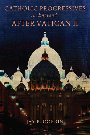 Catholic Progressives in England after Vatican II ebook by Jay P. Corrin