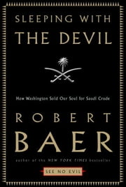 Sleeping with the Devil - How Washington Sold Our Soul for Saudi Crude ebook by Robert Baer