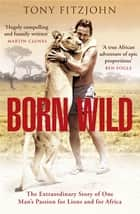Born Wild - The Extraordinary Story of One Man's Passion for Lions and for Africa. ebook by Tony Fitzjohn