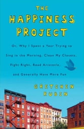 The Happiness Project: Or, Why I Spent a Year Trying to Sing in the Morning, Clean My Closets, Fight Right, Read Aristotle, and Generally Have More Fun - Or, Why I Spent a Year Trying to Sing in the Morning, Clean My Closets, Fight Right, Read Aristotle, and Generally Have More Fun ebook by Gretchen Rubin