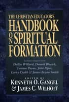 Christian Educator's Handbook on Spiritual Formation, The ebook by Kenneth O. Gangel, James C. Wilhoit