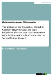 The attitude of the Evangelical Church in Germany (EKD) towards the Papal Encyclicals after the year 1965. Its relations with the Roman Catholic Church after the Second Vatican Council. ebook by Christos-Athenagoras Ziliaskopoulos