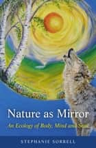 Nature as Mirror - An ecology of Body, Mind and Soul ebook by Stephanie Sorrell
