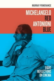 Michelangelo Red Antonioni Blue - Eight Reflections on Cinema ebook by Murray Pomerance