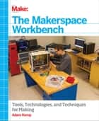 The Makerspace Workbench - Tools, Technologies, and Techniques for Making ebook by Adam Kemp