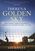 There's a Golden Sky - How Twenty Years of the Premier League Have Changed Football Forever ebook by