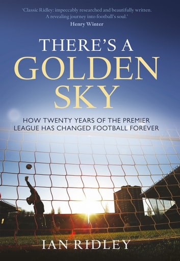There's a Golden Sky - How Twenty Years of the Premier League Have Changed Football Forever ebook by Ian Ridley