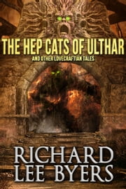 The Hep Cats of Ulthar and Other Lovecraftian Tales ebook by Richard Lee Byers