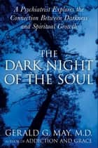 The Dark Night of the Soul - A Psychiatrist Explores the Connection Between Darkness and Spiritual Growth ebook by