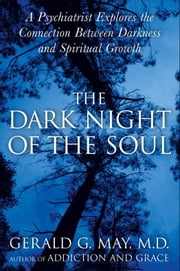 The Dark Night of the Soul - A Psychiatrist Explores the Connection Between Darkness and Spiritual Growth ebook by Gerald G. May