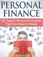 Personal Finance: 22 Expert Personal Finance Tips You Have to Know ebook by Adrienne Leach