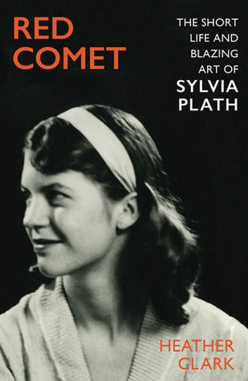 Red Comet - The Short Life and Blazing Art of Sylvia Plath ebook by Heather Clark