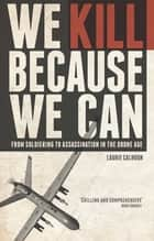 We Kill Because We Can - From Soldiering to Assassination in the Drone Age ebook by Laurie Calhoun