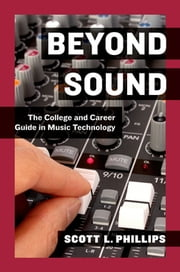 Beyond Sound - The College and Career Guide in Music Technology ebook by Scott L. Phillips