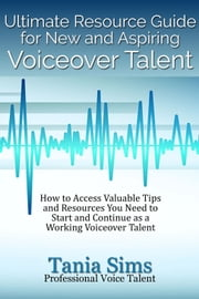 Ultimate Resource Guide for New and Aspiring Voiceover Talent - How to Access Valuable Tips and Resources You Need to Start and Continue as a Working Voiceover Talent ebook by Tania Sims
