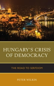 Hungary's Crisis of Democracy - The Road to Serfdom ebook by Peter Wilkin