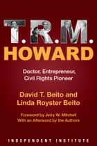 T. R. M. Howard - Doctor, Entrepreneur, Civil Rights Pioneer ebook by David T. Beito, Linda Royster Beito, Jerry W. Mitchell,...