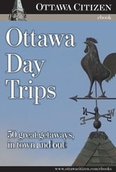 Ottawa Day Trips - 50 great getaways, in town and out ebook by Ottawa Citizen
