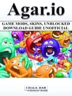 Agar.io Game Mods, Skins, Unblocked Download Guide Unofficial ebook by Chala Dar