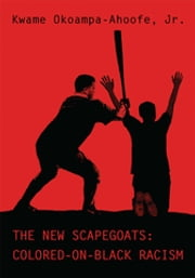 The New Scapegoats: Colored-On-Black Racism ebook by Kwame Okoampa-Ahoofe, Jr.