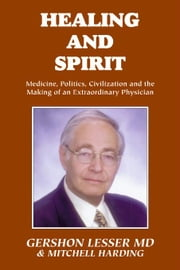 Healing and Spirit:Medicine, Politics, Civilization and the Making of an Extraordinary Physician ebook by Lesser, Gershon MD
