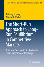 The Short-Run Approach to Long-Run Equilibrium in Competitive Markets - A General Theory with Application to Peak-Load Pricing with Storage ebook by Anthony Horsley,Andrew J. Wrobel