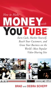 How to Make Money with YouTube: Earn Cash, Market Yourself, Reach Your Customers, and Grow Your Business on the World's Most Popular Video-Sharing Site - Earn Cash, Market Yourself, Reach Your Customers, and Grow Your Business on the World's Most Popular Video-Sharing Site ebook by Brad Schepp,Debra Schepp