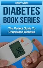 Diabetes Book Series: The Perfect Guide To Understand Diabetes. ebook by Kristy Clark
