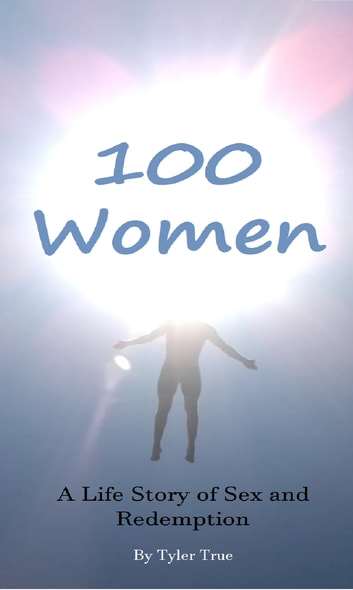 100 Women: A Life Story of Sex and Redemption ebook by Tyler True