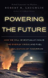 Powering the Future - How We Will (Eventually) Solve the Energy Crisis and Fuel the Civilization of Tomorrow ebook by Robert B. Laughlin