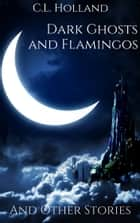 Dark Ghost and Flamingos and Other Stories ebook by C.L. Holland