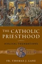 The Catholic Priesthood: Biblical Foundations ebook by Fr. Thomas J. Lane